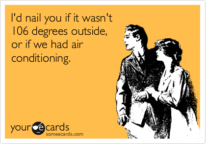 I'd nail you if it wasn't 106 degrees outside, or if we had air conditioning.