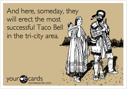 And here, someday, theywill erect the mostsuccessful Taco Bellin the tri-city area.