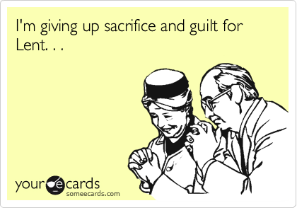 I'm giving up sacrifice and guilt for Lent. . .