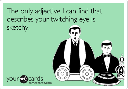 The only adjective I can find that describes your twitching eye is sketchy.