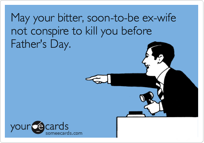 May your bitter, soon-to-be ex-wife not conspire to kill you before Father's Day.
