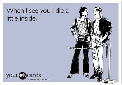 When I see you I die alittle inside.