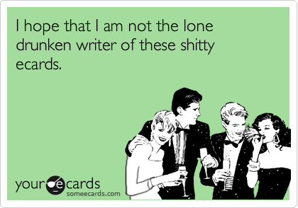 I hope that I am not the lone drunken writer of these shitty ecards.