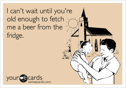 I can't wait until you're old enough to fetch me a beer from the fridge.