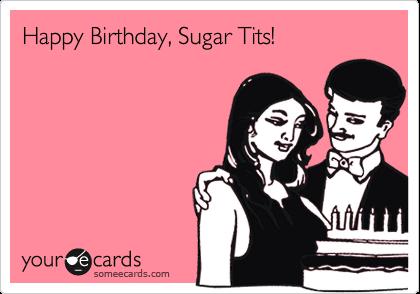 Happy Birthday, Sugar Tits!
