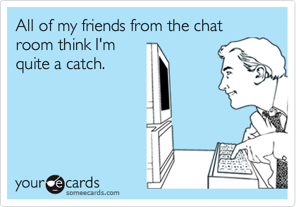 All of my friends from the chat room think I'm