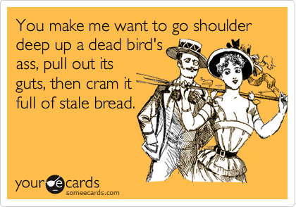 You make me want to go shoulder deep up a dead bird'sass, pull out itsguts, then cram itfull of stale bread.