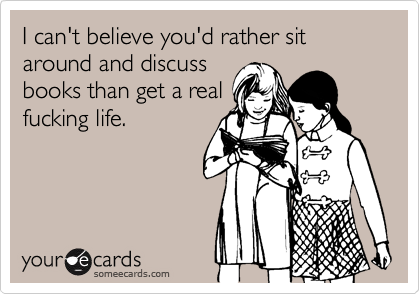 I can't believe you'd rather sit around and discuss books than get a real fucking life.