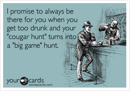 "I promise to always be there for you when you get too drunk and your ""cougar hunt"" turns into  a ""big game"" hunt."