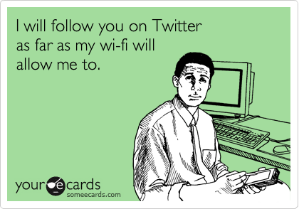 someecards.com - I will follow you on Twitter as far as my wi-fi will allow me to.