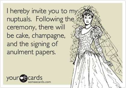 I hereby invite you to mynuptuals.  Following the ceremony, there willbe cake, champagne,and the signing ofanulment papers.