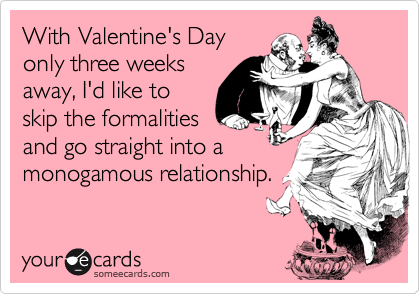 With Valentine's Day only three weeksaway, I'd like toskip the formalitiesand go straight into amonogamous relationship.