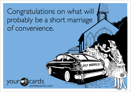Congratulations on what will  probably be a short marriage  of convenience.