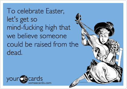 To celebrate Easter, let's get so mind-fucking high that we believe someone could be raised from the dead.