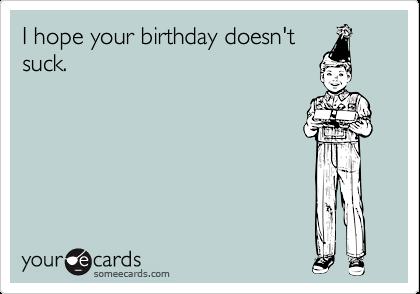 I hope your birthday doesn'tsuck.
