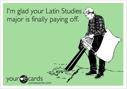 I'm glad your Latin Studies major is finally paying off.