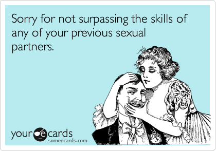 Sorry for not surpassing the skills of any of your previous sexual partners.