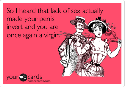 So I heard that lack of sex actually made your penisinvert and you areonce again a virgin.