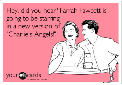 Hey, did you hear? Farrah Fawcett is going to be starring