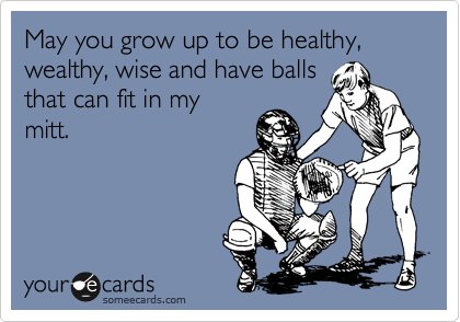 May you grow up to be healthy, wealthy, wise and have balls