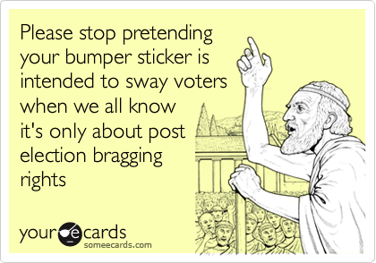 Please stop pretendingyour bumper sticker isintended to sway voterswhen we all knowit's only about postelection braggingrights