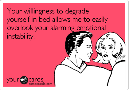 Your willingness to degrade yourself in bed allows me to easily overlook your alarming emotional