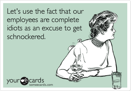 Let's use the fact that ouremployees are completeidiots as an excuse to getschnockered.