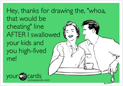 """Hey, thanks for drawing the, """"whoa, that would becheating"""" lineAFTER I swallowedyour kids andyou high-fivedme!"""