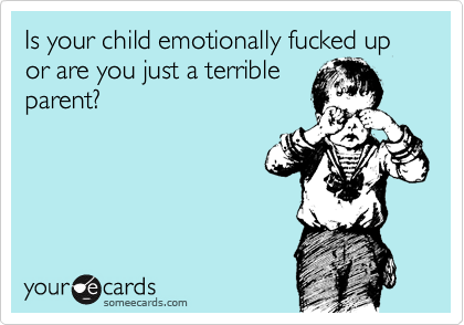 Is your child emotionally fucked up or are you just a terrible parent?