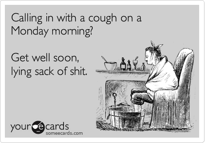 Calling in with a cough on a Monday morning?Get well soon,lying sack of shit.