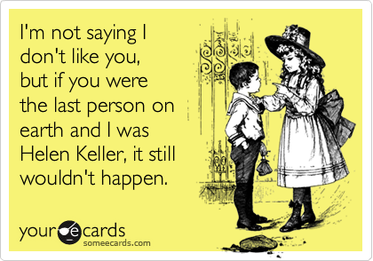 I'm not saying I don't like you,  but if you were  the last person on earth and I was  Helen Keller, it still wouldn't happen.