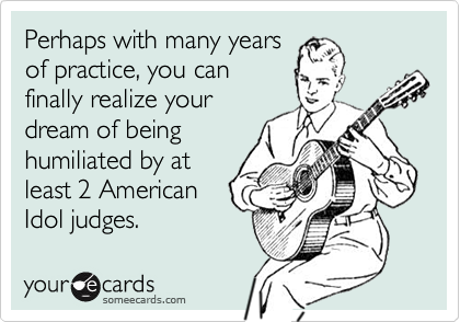 Perhaps with many yearsof practice, you canfinally realize yourdream of beinghumiliated by atleast 2 AmericanIdol judges.