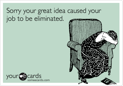 Sorry your great idea caused your job to be eliminated.