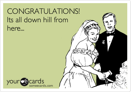 CONGRATULATIONS! Its all down hill from here...