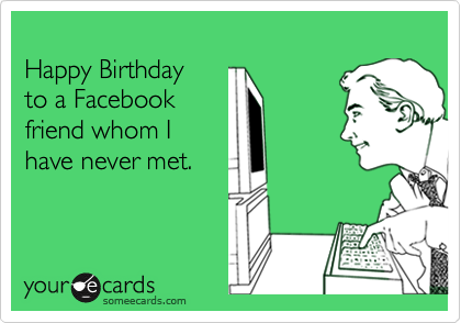 Happy Birthday To A Facebook Friend Whom I Have Never Met