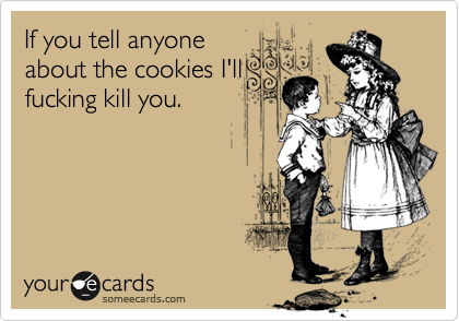 If you tell anyoneabout the cookies I'llfucking kill you.