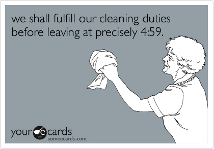 we shall fulfill our cleaning duties before leaving at precisely 4:59.