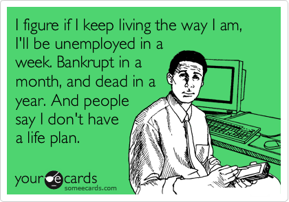 I figure if I keep living the way I am, I'll be unemployed in a