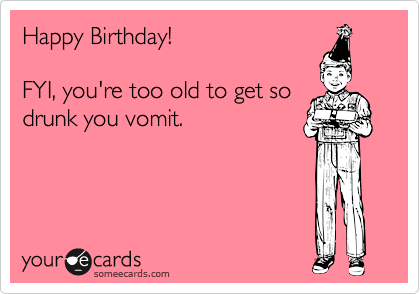 Happy Birthday!FYI, you're too old to get sodrunk you vomit.
