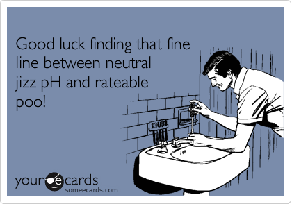 Good luck finding that fine line between neutral jizz pH and rateable poo!