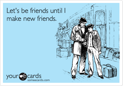 Let's be friends until I make new friends.