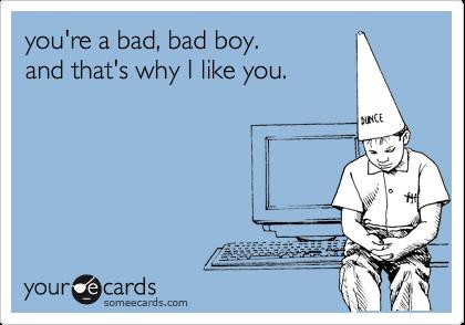 you're a bad, bad boy.  and that's why I like you.