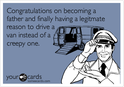 Congratulations on becoming a father and finally having a legitmate reason to drive a  van instead of a creepy one.