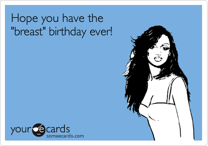 "Hope you have the  ""breast"" birthday ever!"