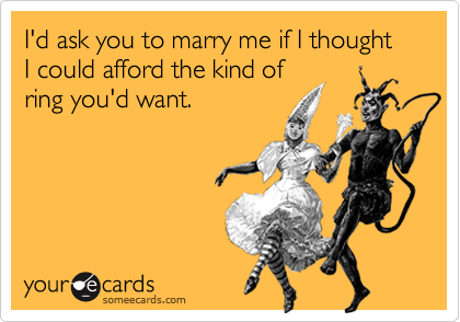 I'd ask you to marry me if I thought I could afford the kind ofring you'd want.