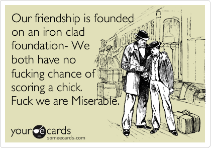 Our friendship is foundedon an iron cladfoundation- Weboth have no fucking chance of scoring a chick.Fuck we are Miserable.