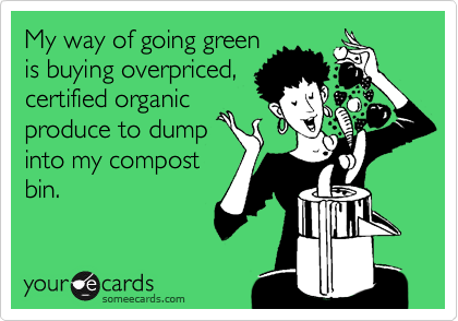 My way of going green is buying overpriced, certified organic produce to dump into my compost bin.
