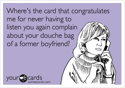 Where's the card that congratulates me for never having to listen you again complain about your douche bag of a former boyfriend?