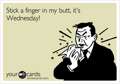 Stick a finger in my butt, it's Wednesday!