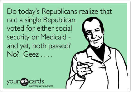 Do today's Republicans realize that    not a single Republican voted for either social security or Medicaid - and yet, both passed? No?  Geez . . . .